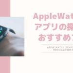 アップルウォッチ対応アプリの探し方と実際に使っているおすすめのアプリ