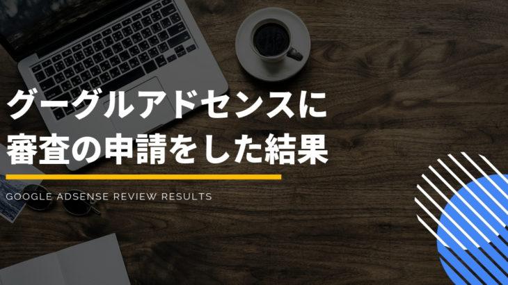 【2018年10月】グーグルアドセンスにブログ初心者が審査の申請をした結果